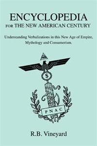 Encyclopedia for the New American Century: Understanding Verbalizations in this New Age of Empire, Mythology and Consumerism. by R.B. Vineyard
