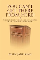 You Can't Get There From Here!: The Journey of a Woman Licensed Minister in the Church of the…