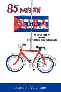 85 Days in Cuba: A True Story about Friendship and Struggle by Brandon Valentine