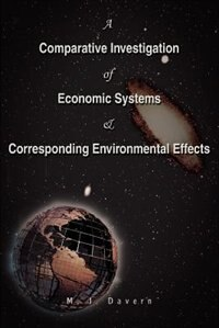 A Comparative Investigation Of Economic Systems & Corresponding Environmental Effects by M J Davern