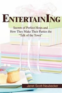 Entertaining: Secrets of Perfect Hosts and How They Make Their Parties the Talk of the Town by Janet Scott Neubecker
