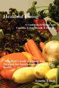 Healthful Eating: A Cookbook for Those with Candida, Celiac Disease & Diabetes by Lynette J. Hall