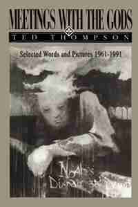 Meetings With The Gods: Selected Words And Pictures 1961-1991 by Ted Thompson