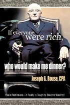 If Everyone Were Rich, Who Would Make Me Dinner?: You're Not Insane-It Really Is Tough to Become…