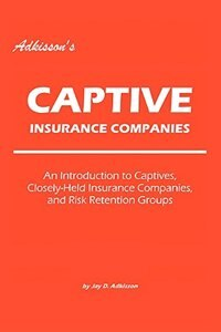 Adkisson's Captive Insurance Companies: An Introduction to Captives, Closely-Held Insurance…
