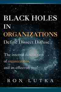 Black Holes In Organizations: Define Dissect Diffuse by Ron Lutka