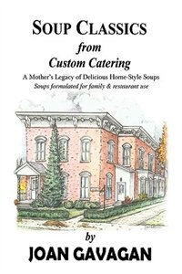 SOUP CLASSICS from Custom Catering: A Mother's Legacy of Delicious Home-Style Soups by Joan Gavagan