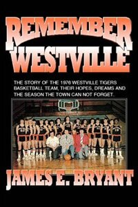 Remember Westville: The Story of the 1976 Westville Tigers Basketball Team, Their Hopes, Dreams And The Season The Town by James E. Bryant
