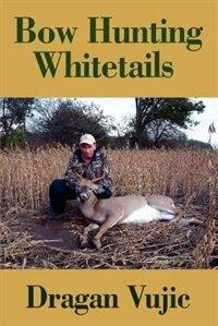 Bow Hunting Whitetails by Dragan Vujic