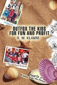 Outfox the Kids for Fun and Profit: Pearls of Wisdom from the Klamm by Robert W. Klamm