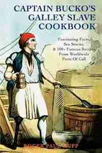 Captain Bucko's Galley Slave Cookbook: Fascinating Facts, Sea Stories, & 100+ Famous Recipes From Worldwide Ports Of Call by Roger Paul Huff