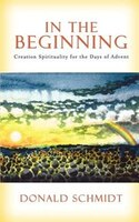 In the Beginning: Creation Spirituality for the Days of Advent