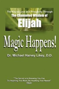 Magic Happens!: The Key to Love, Success, and Prosperity through the Channeled Wisdom of Elijah by Michael H. Likey