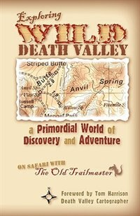 Exploring Wild Death Valley: a Primordial World of Discovery and Adventure by Steve Greene