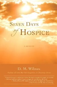 Seven Days of Hospice: A Memoir by D. M. Wilmes