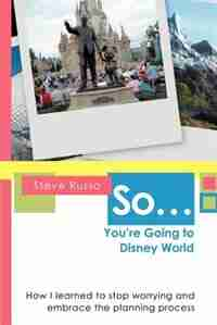 So ... You're Going to Disney World: How I learned to stop worrying and embrace the planning process by Steve Russo