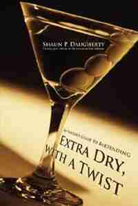 Extra Dry, with a Twist: An Insider's Guide to Bartending by Shaun P Daugherty