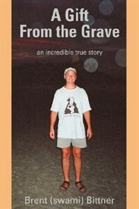 A Gift From the Grave: an incredible true story by Brent Bittner