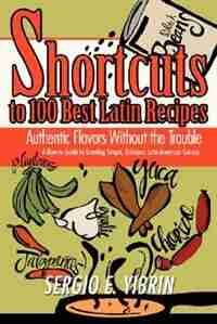 Shortcuts to 100 Best Latin Recipes: Authentic Flavors Without the Trouble by Sergio E. Yibrin