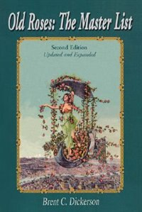 Old Roses: The Master List: Second Edition Updated and Expanded by Brent C. Dickerson