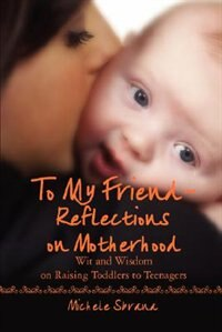To My Friend Reflections on Motherhood: Wit and Wisdom on Raising Toddlers to Teenagers by Michele Sbrana