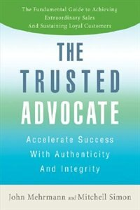 The Trusted Advocate: Accelerate Success with Authenticity and Integrity by John Mehrmann