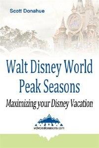 Walt Disney World Peak Seasons: Maximizing your Disney Vacation by Scott Donahue