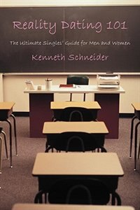 Reality Dating 101: The Ultimate Singles' Guide for Men and Women by Kenneth Schneider