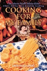 Cooking For My Family: From Catherine Pasculli's Hoboken Kitchen by Loretta Pasculli Lawrence