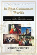 In Post-Communist Worlds: Living and Teaching in Estonia, Lithuania, Ukraine and Uzbekistan by Martin Scheffer