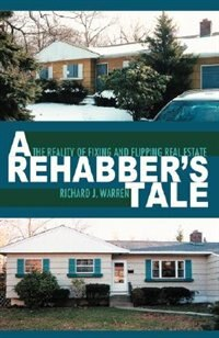 A Rehabber's Tale: The Reality of Fixing and Flipping Real Estate by Richard J. Warren