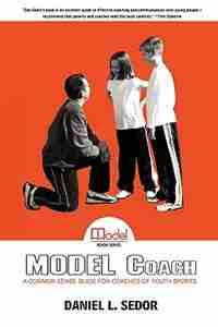 MODEL Coach: A Common Sense Guide for Coaches of Youth Sports by Daniel L. Sedor