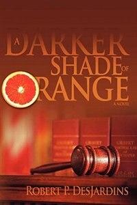 A Darker Shade of Orange: A Novel by Robert P. Desjardins