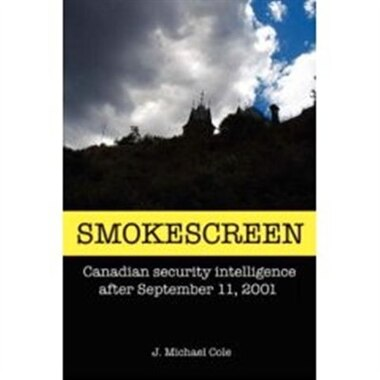 Smokescreen: Canadian security intelligence after September 11, 2001 by J. Michael Cole