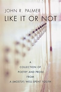 Book Like it Or Not: A Collection of Poetry and Prose from a (Mostly) Well-Spent Youth by John R. Palmer