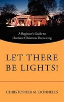 Let There Be Lights!: A Beginner's Guide to Outdoor Christmas Decorating by Christopher M. Donnells