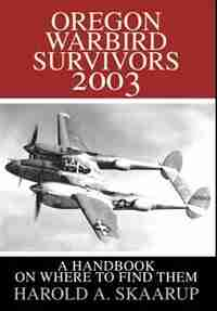 Oregon Warbird Survivors 2003: A Handbook on where to find them by Harold A. A. Skaarup