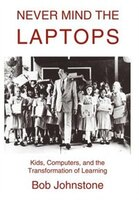 Never Mind the Laptops: Kids, Computers, and the Transformation of Learning