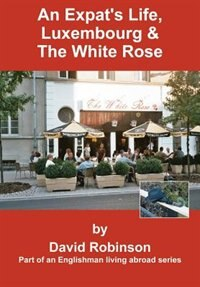 Book An Expat's Life, Luxembourg & The White Rose: Part Of An Englishman Living Abroad Series by David Robinson