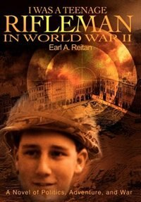 I Was a Teenage Rifleman in World War II: A Novel of Politics, Adventure, and War