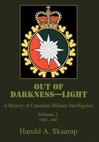 Out of Darkness, Light: a History of Canadian Military Intelligence, Volume 2, 1983-1997 by Harold Skaarup