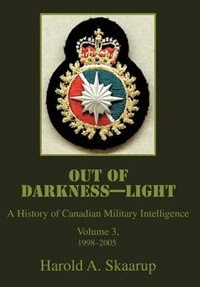 Out of Darkness--Light: A History of Canadian Military Intelligence by Harold A Skaarup