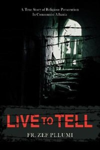 Live to Tell: A True Story of Religious Persecution in Communist Albania by Fr Zef Pllumi