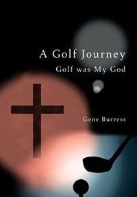 A Golf Journey: Golf was My God by Gene Burress