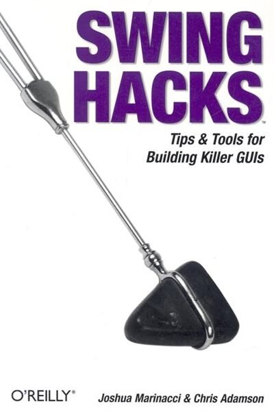 Swing Hacks: Tips And Tools For Killer Guis by Joshua Marinacci