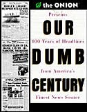 Our Dumb Century: The Onion Presents 100 Years Of Headlines From America's Finest News Source by Onion Staff