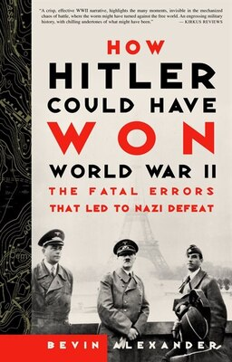 Book How Hitler Could Have Won World War II: The Fatal Errors That Led to Nazi Defeat by Bevin Alexander