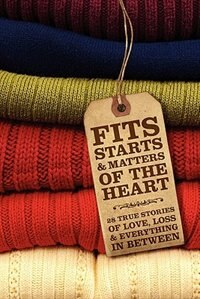 Fits, Starts & Matters of the Heart - 28 True Stories of Love, Loss and Everything in Between by Freelance Success