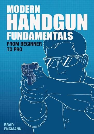 Modern Handgun Fundamentals: From Beginner to Pro by Brad W. Engmann