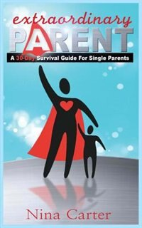 Extraordinary Parent: A 30-Day Survival Guide for Single Parents by Nina M. Carter